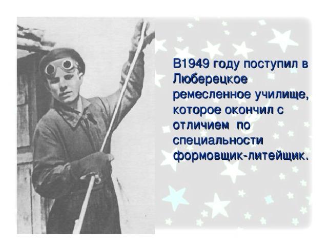 В1949 году поступил в Люберецкое ремесленное училище, которое окончил с отличием по специальности формовщик-литейщик.