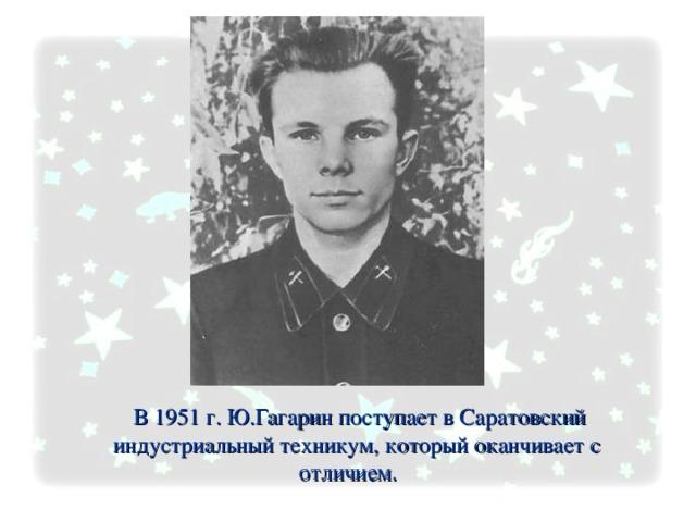В 1951 г. Ю.Гагарин поступает в Саратовский  индустриальный техникум, который оканчивает с отличием.