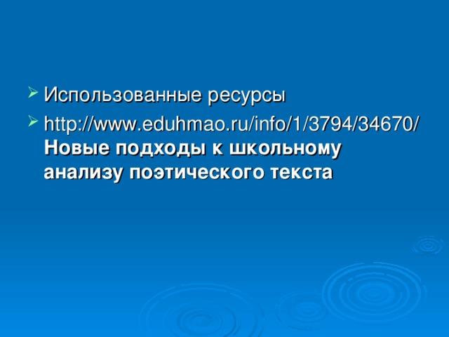 Использованные ресурсы http://www.eduhmao.ru/info/1/3794/34670/ Новые подходы к школьному анализу поэтического текста