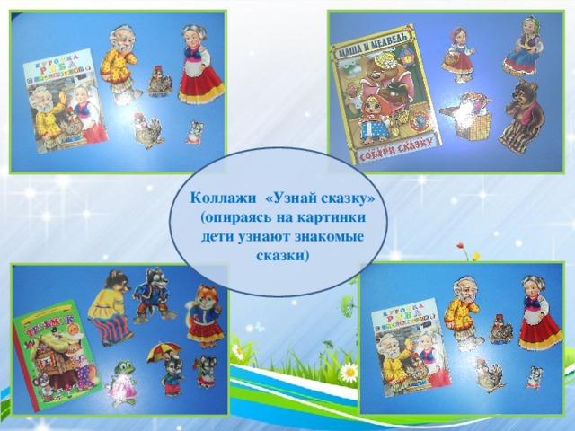 Коллажи «Узнай сказку» (опираясь на картинки дети узнают знакомые сказки)