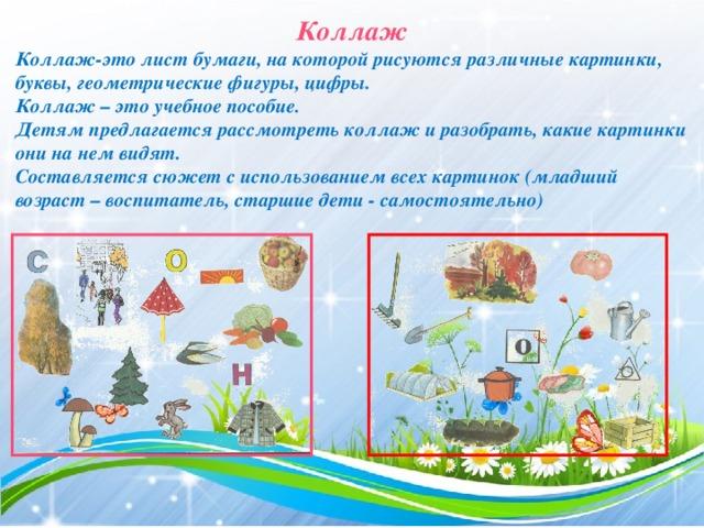 Коллаж Коллаж-это лист бумаги, на которой рисуются различные картинки, буквы, геометрические фигуры, цифры. Коллаж – это учебное пособие. Детям предлагается рассмотреть коллаж и разобрать, какие картинки они на нем видят. Составляется сюжет с использованием всех картинок (младший возраст – воспитатель, старшие дети - самостоятельно)
