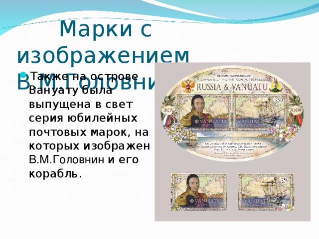Марки с изображением В.М.Головнина Также на острове Вануату была выпущена в свет серия юбилейных почтовых марок, на которых изображен В.М.Головнин и его корабль.
