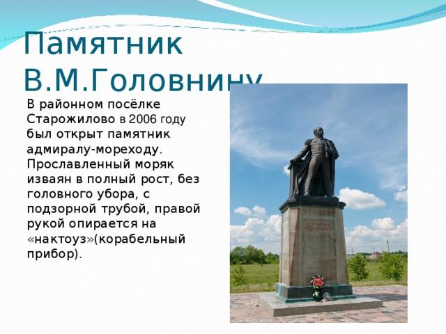Памятник В.М.Головнину В районном посёлке Старожилово в 2006 году был открыт памятник адмиралу-мореходу . Прославленный моряк изваян в полный рост, без головного убора, с подзорной трубой, правой рукой опирается на «нактоуз»(корабельный прибор).