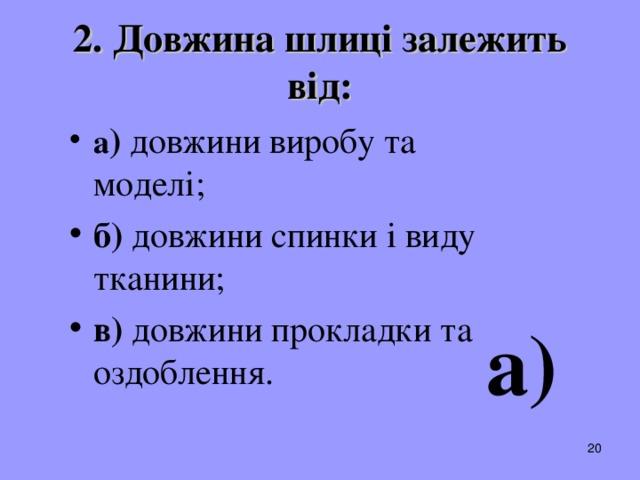 2. Довжина шлиці залежить від: а ) довжини виробу та моделі; б) довжини спинки і виду тканини; в) довжини прокладки та оздоблення .  а)