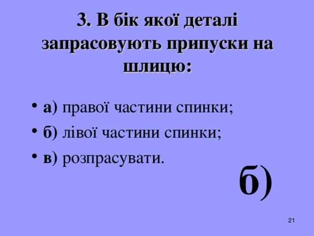 3. В бік якої деталі запрасовують припуски на шлицю: а) правої частини спинки; б) лівої частини спинки; в) розпрасувати.  б)