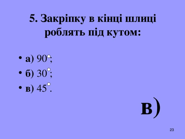 5. Закріпку в кінці шлиці роблять під кутом: а) 90 ; б) 30 ; в) 45 .  в)