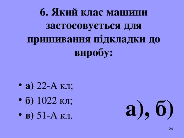 6. Який клас машини застосовується для пришивання підкладки до виробу: а) 22-А кл; б) 1022 кл; в) 51-А кл .  а), б)