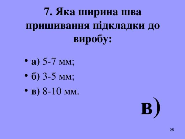 7. Яка ширина шва пришивання підкладки до виробу: а) 5-7 мм; б) 3-5 мм; в) 8-10 мм.  в)