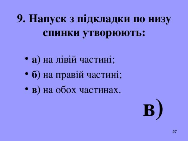 9. Напуск з підкладки по низу спинки утворюють: а) на лівій частині; б) на правій частині; в) на обох частинах.  в)