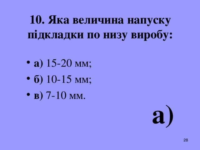 10. Яка величина напуску підкладки по низу виробу: а) 15-20 мм; б) 10-15 мм;  в) 7-10 мм.  а)