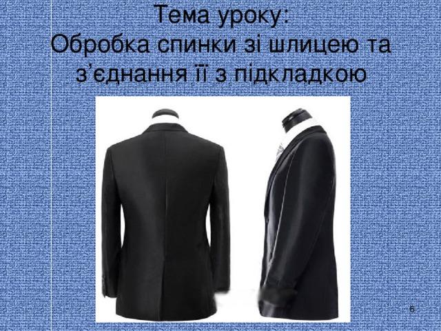 Тема уроку:  Обробка спинки зі шлицею та  з ' єднання її з підкладкою