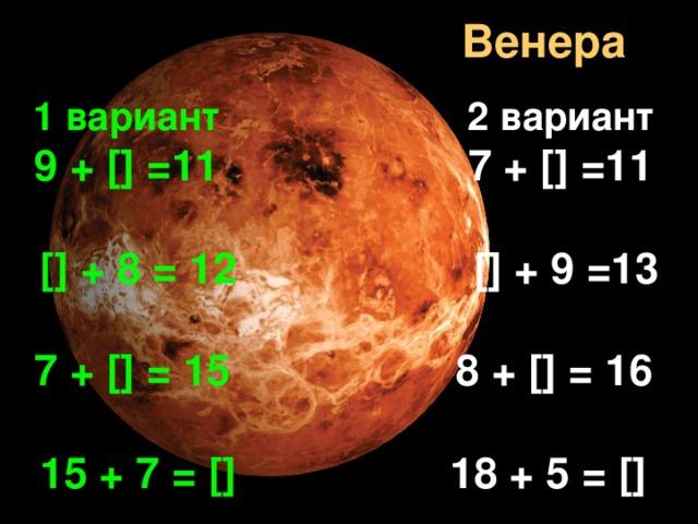 Венера 1 вариант  2 вариант  9 + [] =11 7 + [] =11   [] + 8 = 12 [] + 9 =13  7 + [] = 15 8 + [] = 16  15 + 7 = [] 18 + 5 = []