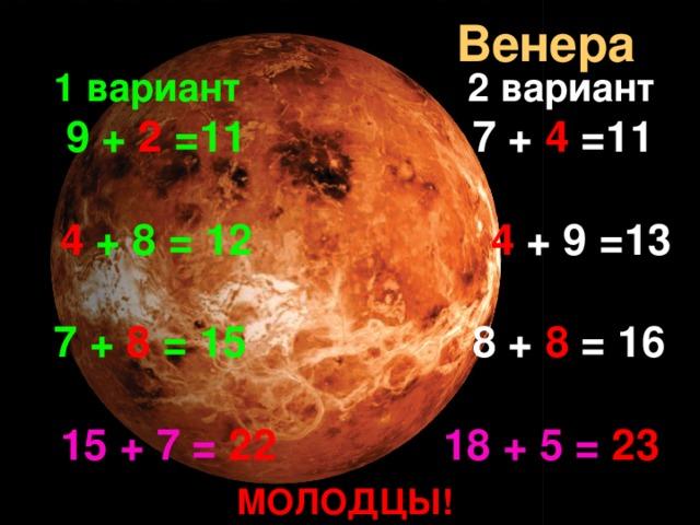 Венера 1 вариант  2 вариант  9 +  2  =11 7 + 4 =11   4  + 8 = 12  4 + 9 =13  7 +  8  = 15 8 + 8 = 16  15 + 7 = 22  18 + 5 =  23 МОЛОДЦЫ!
