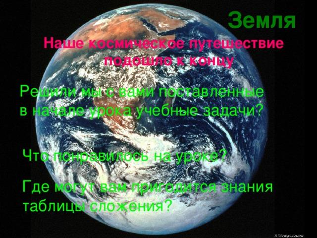 Земля Наше космическое путешествие подошло к концу Решили мы с вами поставленные в начале урока учебные задачи? Что понравилось на уроке? Где могут вам пригодится знания таблицы сложения?