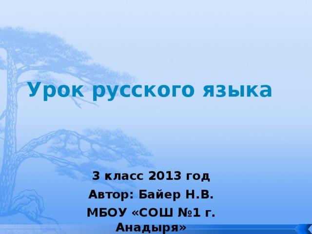 Урок русского языка 3 класс 2013 год Автор: Байер Н.В. МБОУ «СОШ №1 г. Анадыря»