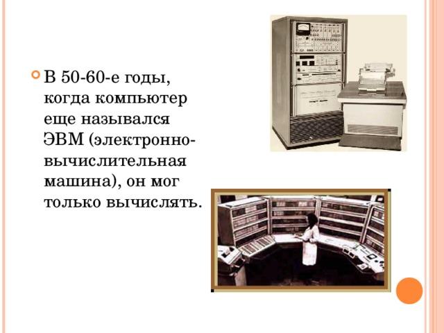 В 50-60-е годы, когда компьютер еще назывался ЭВМ (электронно-вычислительная машина), он мог только вычислять.
