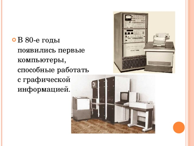 В 80-е годы появились первые компьютеры, способные работать с графической информацией.