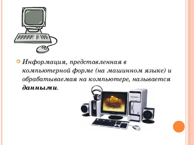 Информация, представленная в компьютерной форме (на машинном языке) и обрабатываемая на компьютере, называется данными .