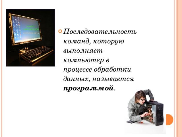 Последовательность команд, которую выполняет компьютер в процессе обработки данных, называется программой .