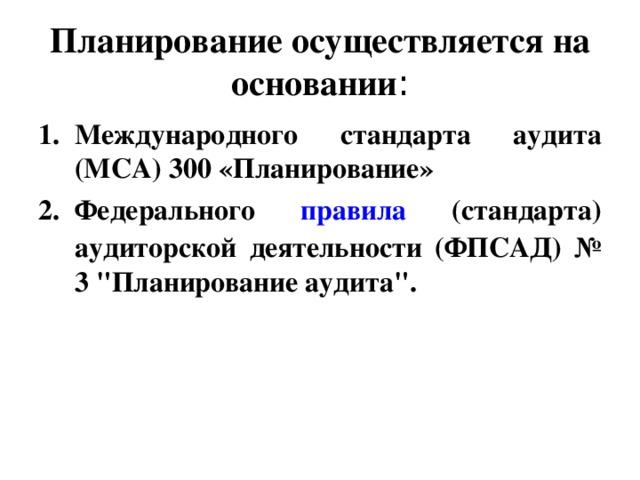 Планирование осуществляется на основании : Международного стандарта аудита (МСА) 300 «Планирование» Федерального правила (стандарта) аудиторской деятельности (ФПСАД) № 3