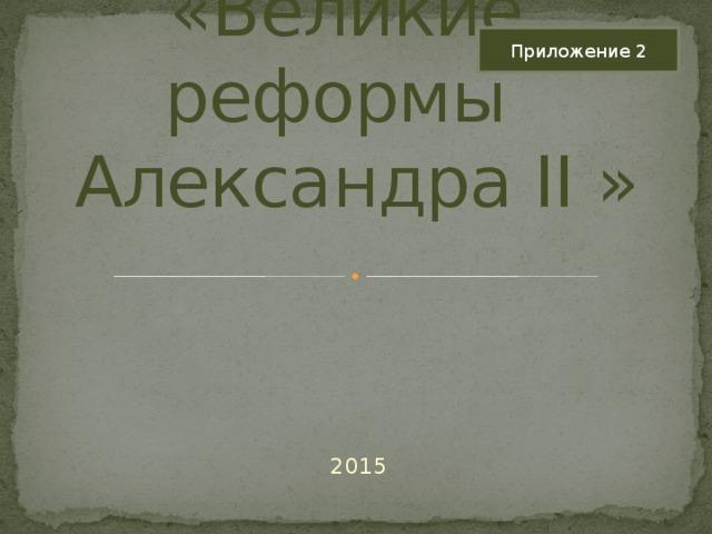 Приложение 2 «Великие реформы Александра II»    2015