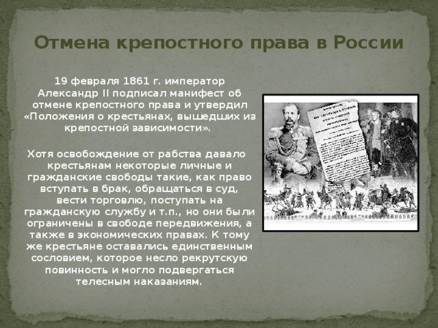 Отмена крепостного права в России  19 февраля 1861 г. император Александр II подписал манифест об отмене крепостного права и утвердил «Положения о крестьянах, вышедших из крепостной зависимости».  Хотя освобождение от рабства давало крестьянам некоторые личные и гражданские свободы такие, как право вступать в брак, обращаться в суд, вести торговлю, поступать на гражданскую службу и т.п., но они были ограничены в свободе передвижения, а также в экономических правах. К тому же крестьяне оставались единственным сословием, которое несло рекрутскую повинность и могло подвергаться телесным наказаниям.