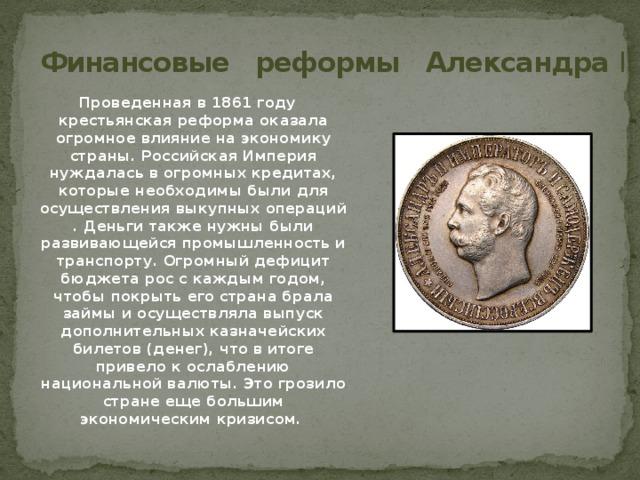 Финансовые реформы Александра II Проведенная в 1861 году крестьянская реформа оказала огромное влияние на экономику страны. Российская Империя нуждалась в огромных кредитах, которые необходимы были для осуществления выкупных операций . Деньги также нужны были развивающейся промышленность и транспорту. Огромный дефицит бюджета рос с каждым годом, чтобы покрыть его страна брала займы и осуществляла выпуск дополнительных казначейских билетов (денег), что в итоге привело к ослаблению национальной валюты. Это грозило стране еще большим экономическим кризисом.
