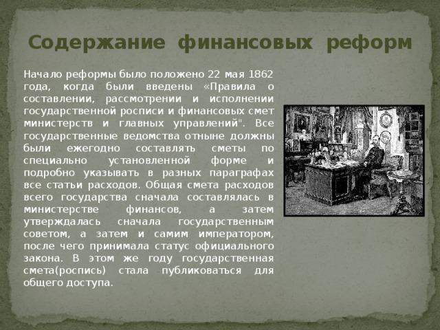 Содержание финансовых реформ  Начало реформы было положено 22 мая 1862 года, когда были введены «Правила о составлении, рассмотрении и исполнении государственной росписи и финансовых смет министерств и главных управлений