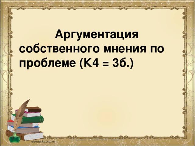 Аргументация собственного мнения по проблеме (К4 = 3б.)   Глазина Е. А. СОШ № 62 г. Ьарнаул