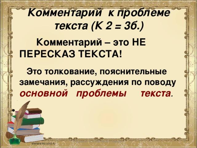 Комментарий к проблеме текста (К 2 = 3б.)  Комментарий – это НЕ ПЕРЕСКАЗ ТЕКСТА!  Это толкование, пояснительные замечания, рассуждения по поводу основной проблемы текста .  Глазина Е. А. СОШ № 62 г. Ьарнаул
