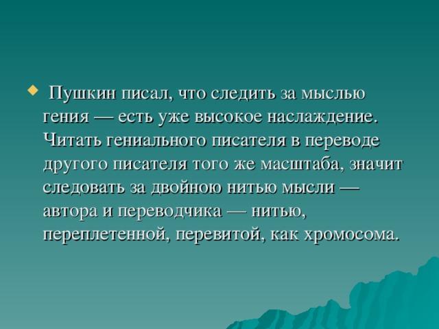 Пушкин писал, что следить за мыслью гения — есть уже высокое наслаждение. Читать гениального писателя в переводе другого писателя того же масштаба, значит следовать за двойною нитью мысли — автора и переводчика — нитью, переплетенной, перевитой, как хромосома.