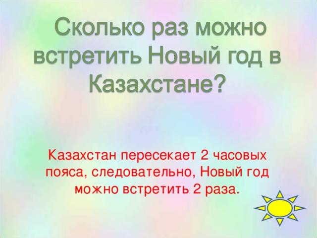 Казахстан пересекает 2 часовых пояса, следовательно, Новый год можно встретить 2 раза.