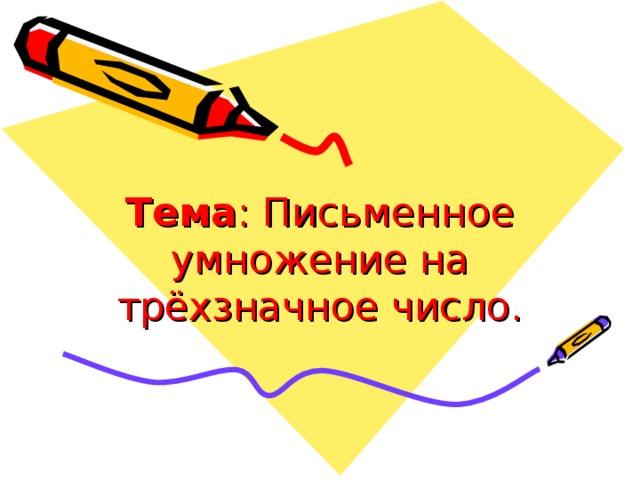 Тема : Письменное умножение на трёхзначное число.