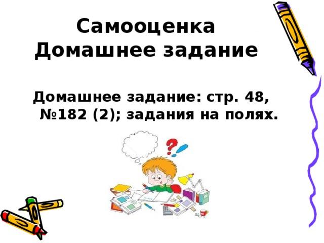Самооценка  Домашнее задание   Домашнее задание: стр. 48, №182 (2); задания на полях.