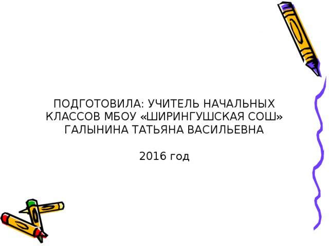 ПОДГОТОВИЛА: УЧИТЕЛЬ НАЧАЛЬНЫХ КЛАССОВ МБОУ «ШИРИНГУШСКАЯ СОШ» ГАЛЫНИНА ТАТЬЯНА ВАСИЛЬЕВНА   2016 год