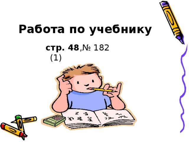 Работа по учебнику  стр. 48 ,№ 182 (1)