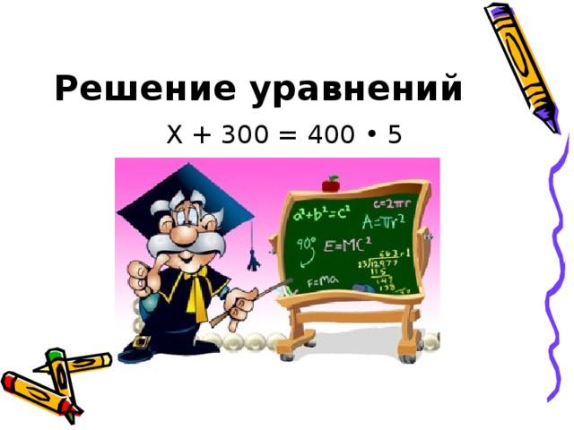 Решение уравнений Х + 300 = 400 • 5