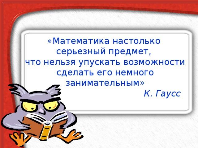 «Математика настолько  серьезный предмет,  что нельзя упускать возможности сделать его немного занимательным»  К. Гаусс