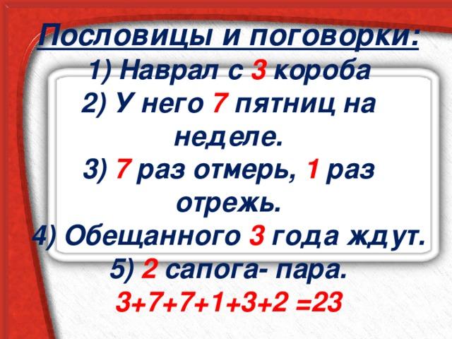 Пословицы и поговорки:  1) Наврал с 3 короба  2) У него 7 пятниц на неделе.  3) 7 раз отмерь, 1 раз отрежь.  4) Обещанного 3 года ждут.  5) 2 сапога- пара.  3+7+7+1+3+2 =23
