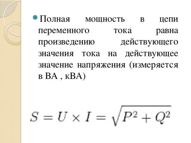 Полная мощность в цепи переменного тока равна произведению действующего значения тока на действующее значение напряжения (измеряется в ВА , кВА)
