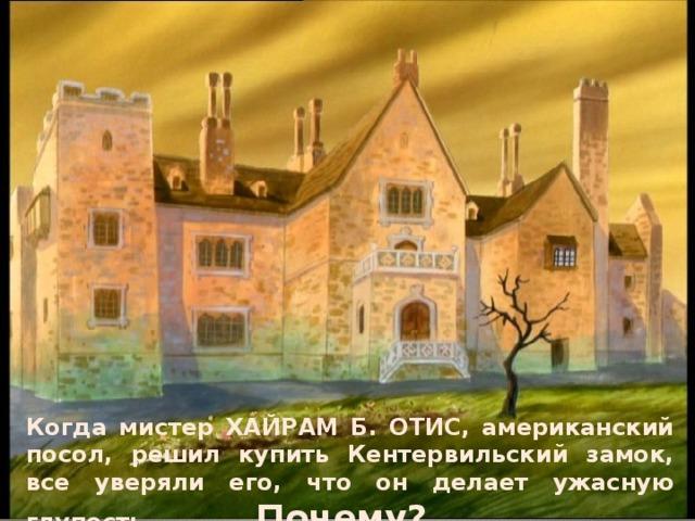 Когда мистер ХАЙРАМ Б. ОТИС, американский посол, решил купить Кентервильский замок, все уверяли его, что он делает ужасную глупость… Почему?