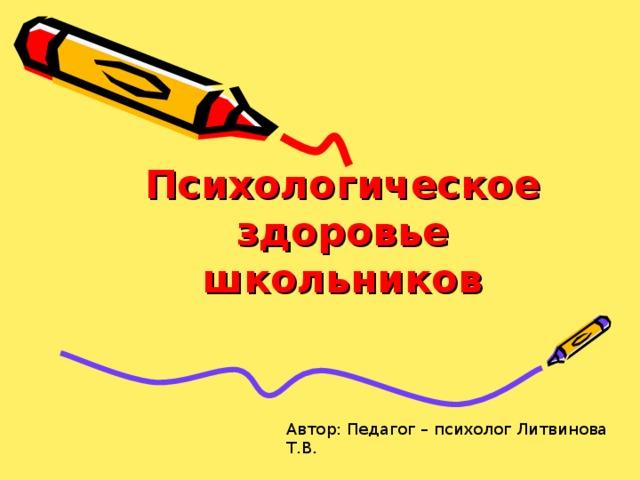 Психологическое здоровье школьников Автор: Педагог – психолог Литвинова Т.В.