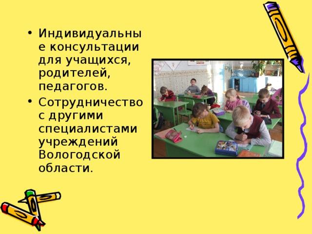 Индивидуальные консультации для учащихся, родителей, педагогов. Сотрудничество с другими специалистами учреждений Вологодской области.