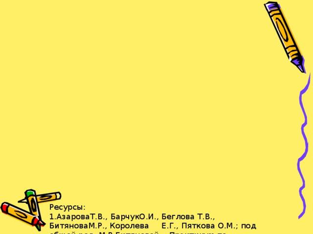 Ресурсы:  1.АзароваТ.В., БарчукО.И., Беглова Т.В., БитяноваМ.Р., Королева Е.Г., Пяткова О.М.; под общей ред. М.Р.Битяновой. «Практикум по психологическим играм с детьми и подростками» – Спб.: Питер, 2008.  2.Дубровина И.В. «Практическая психология образования»: Учебное пособие 4-е изд. - Спб.: Питер, 2009  3.Мухина В.С. «Возрастная психология». Феноменология развития: учебник для студ.высш.учеб.заведений / 10-е изд. М.: Издательский центр «Академия», 2006.  4.Прихожан А.М. Причины, профилактика и преодоление тревожности // Психол. Наука и образование, № 2 1998.