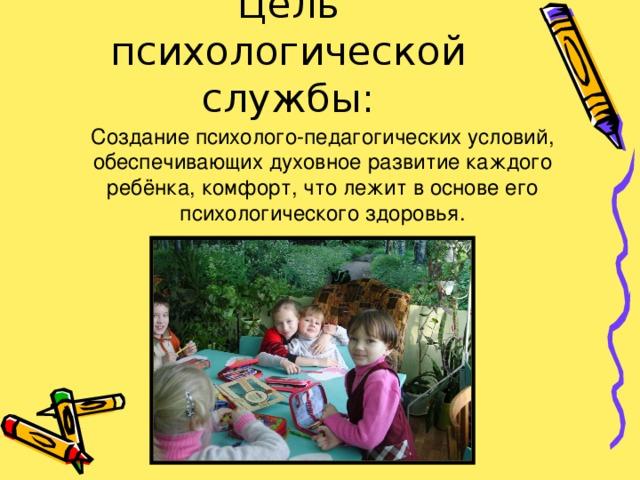 Цель психологической службы: Создание психолого-педагогических условий, обеспечивающих духовное развитие каждого ребёнка, комфорт, что лежит в основе его психологического здоровья.