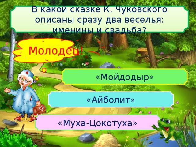 В какой сказке К. Чуковского описаны сразу два веселья: именины и свадьба? Подумай … Молодец! «Мойдодыр» «Айболит» «Муха-Цокотуха»