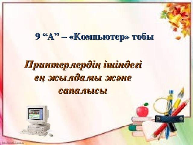 """9 """"А"""" – «Компьютер» тобы Принтерлердің ішіндегі ең жылдамы және сапалысы"""