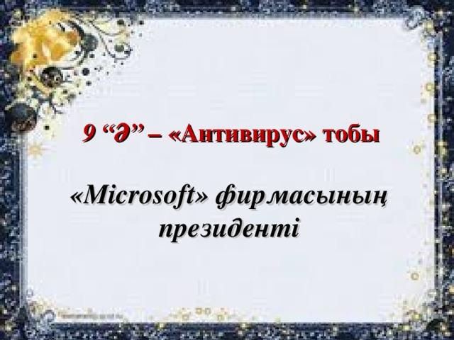 """9 """"Ә"""" – «Антивирус» тобы « Microsoft » фирмасының президенті"""
