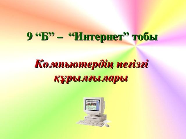 """9 """"Б"""" – """"Интернет"""" тобы Компьютердің негізгі  құрылғылары"""