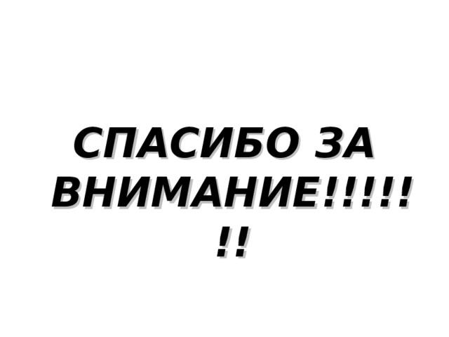 СПАСИБО  ЗА  ВНИМАНИЕ !!!!!!!